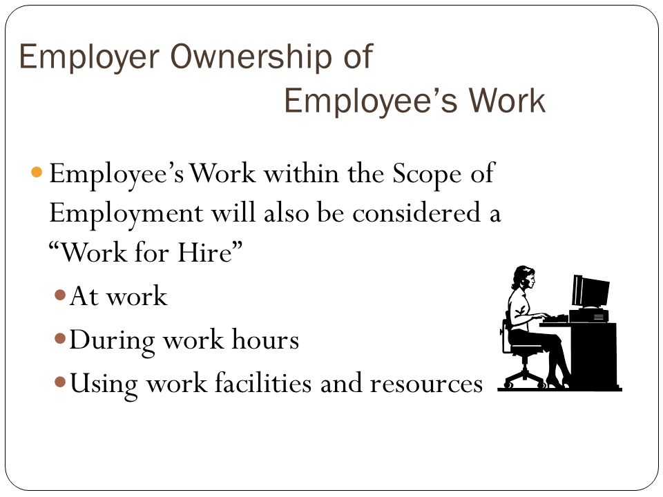 Employer Ownership of Employees Work Employees Work within the Scope of Employment will also be considered a Work for Hire At work During work hours Using work facilities and resources