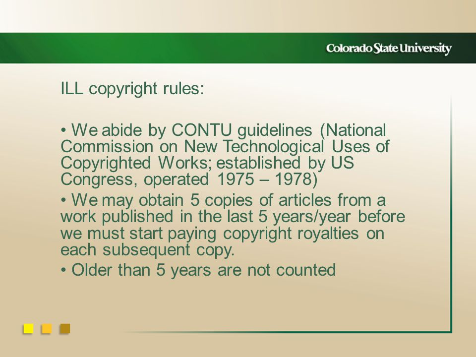 ILL copyright rules: We abide by CONTU guidelines (National Commission on New Technological Uses of Copyrighted Works; established by US Congress, operated 1975 – 1978) We may obtain 5 copies of articles from a work published in the last 5 years/year before we must start paying copyright royalties on each subsequent copy.