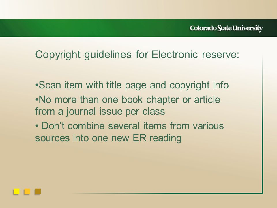 Copyright guidelines for Electronic reserve: Scan item with title page and copyright info No more than one book chapter or article from a journal issue per class Dont combine several items from various sources into one new ER reading