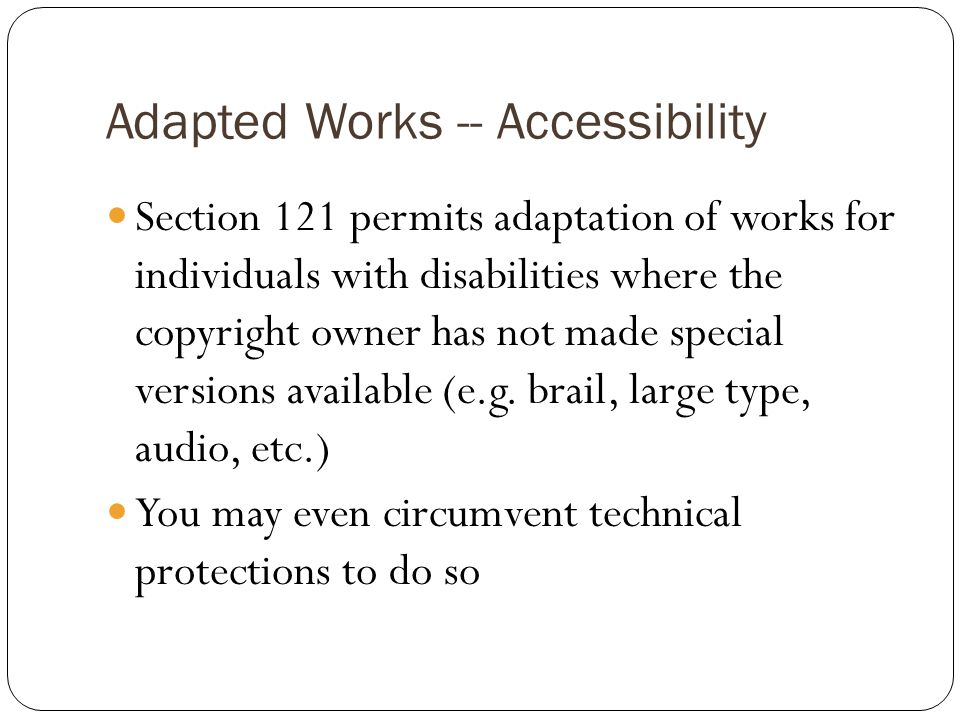Adapted Works -- Accessibility Section 121 permits adaptation of works for individuals with disabilities where the copyright owner has not made special versions available (e.g.