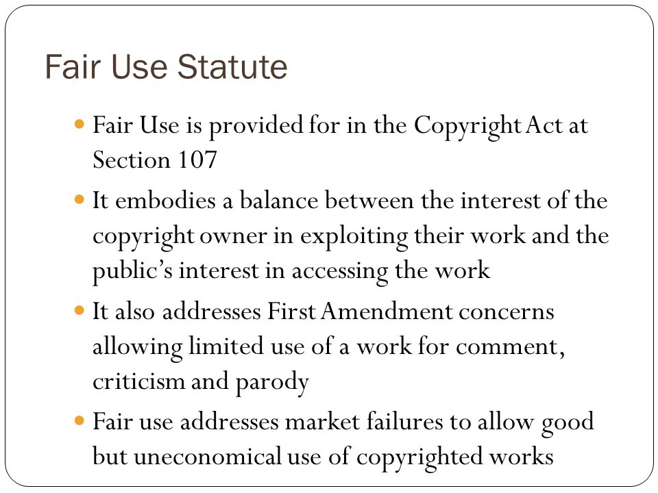 Fair Use Statute Fair Use is provided for in the Copyright Act at Section 107 It embodies a balance between the interest of the copyright owner in exploiting their work and the publics interest in accessing the work It also addresses First Amendment concerns allowing limited use of a work for comment, criticism and parody Fair use addresses market failures to allow good but uneconomical use of copyrighted works