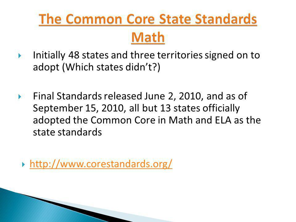 Initially 48 states and three territories signed on to adopt (Which states didnt ) Final Standards released June 2, 2010, and as of September 15, 2010, all but 13 states officially adopted the Common Core in Math and ELA as the state standards http://www.corestandards.org/