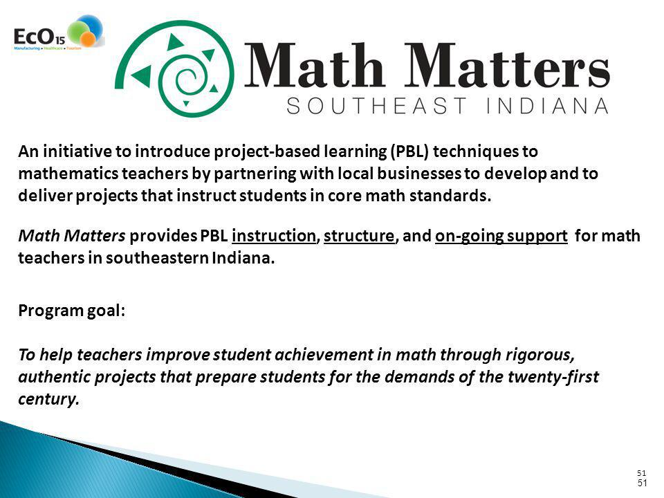 51 An initiative to introduce project-based learning (PBL) techniques to mathematics teachers by partnering with local businesses to develop and to deliver projects that instruct students in core math standards.