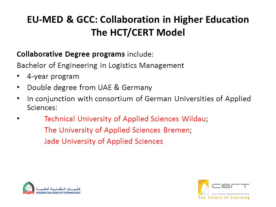 EU-MED & GCC: Collaboration in Higher Education The HCT/CERT Model Collaborative Degree programs include: Bachelor of Engineering in Logistics Management 4-year program Double degree from UAE & Germany In conjunction with consortium of German Universities of Applied Sciences: Technical University of Applied Sciences Wildau; The University of Applied Sciences Bremen; Jade University of Applied Sciences