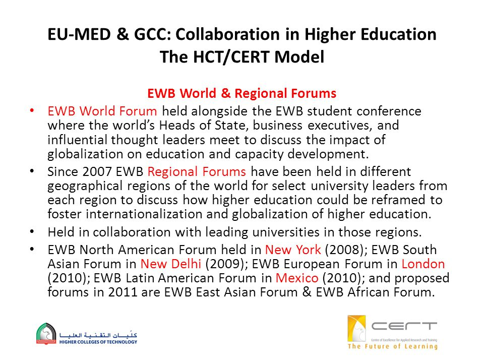 EU-MED & GCC: Collaboration in Higher Education The HCT/CERT Model EWB World & Regional Forums EWB World Forum held alongside the EWB student conference where the worlds Heads of State, business executives, and influential thought leaders meet to discuss the impact of globalization on education and capacity development.