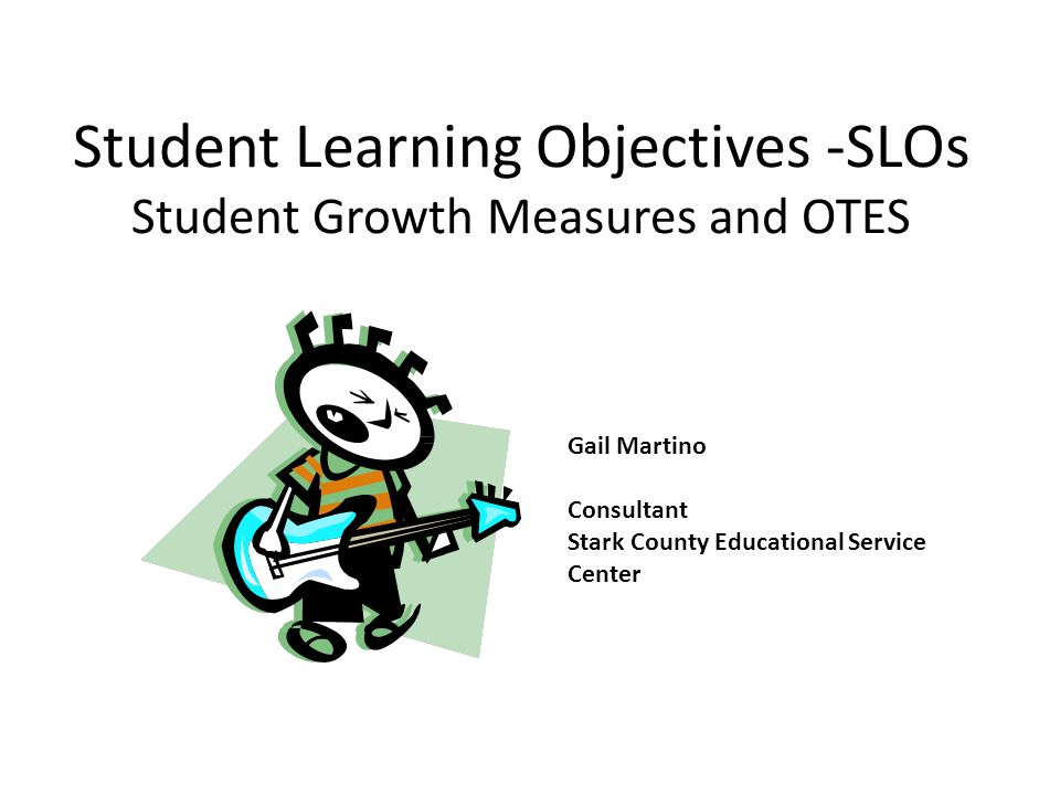 Student Learning Objectives -SLOs Student Growth Measures and OTES Gail Martino Consultant Stark County Educational Service Center