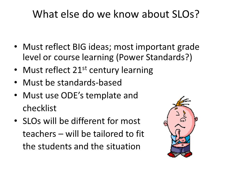 What else do we know about SLOs? Must reflect BIG ideas; most important grade level or course learning (Power Standards?) Must reflect 21 st century l
