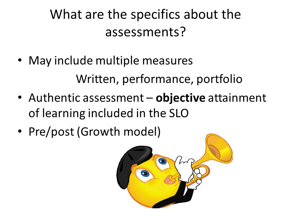 What are the specifics about the assessments? May include multiple measures Written, performance, portfolio Authentic assessment – objective attainmen