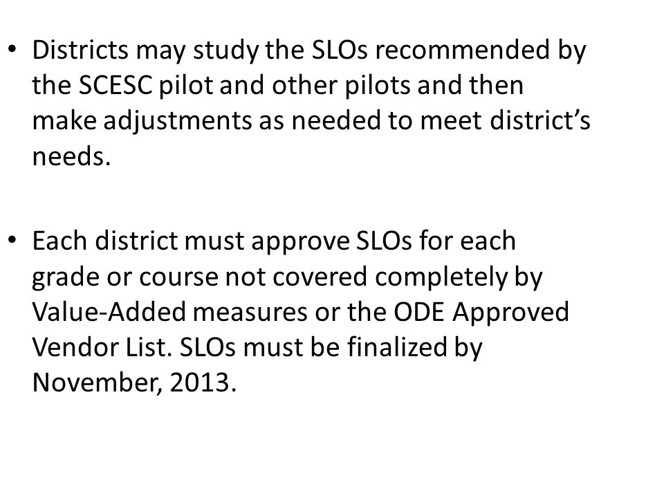 Districts may study the SLOs recommended by the SCESC pilot and other pilots and then make adjustments as needed to meet districts needs. Each distric