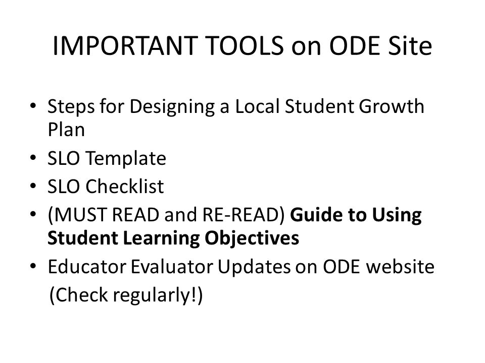 IMPORTANT TOOLS on ODE Site Steps for Designing a Local Student Growth Plan SLO Template SLO Checklist (MUST READ and RE-READ) Guide to Using Student