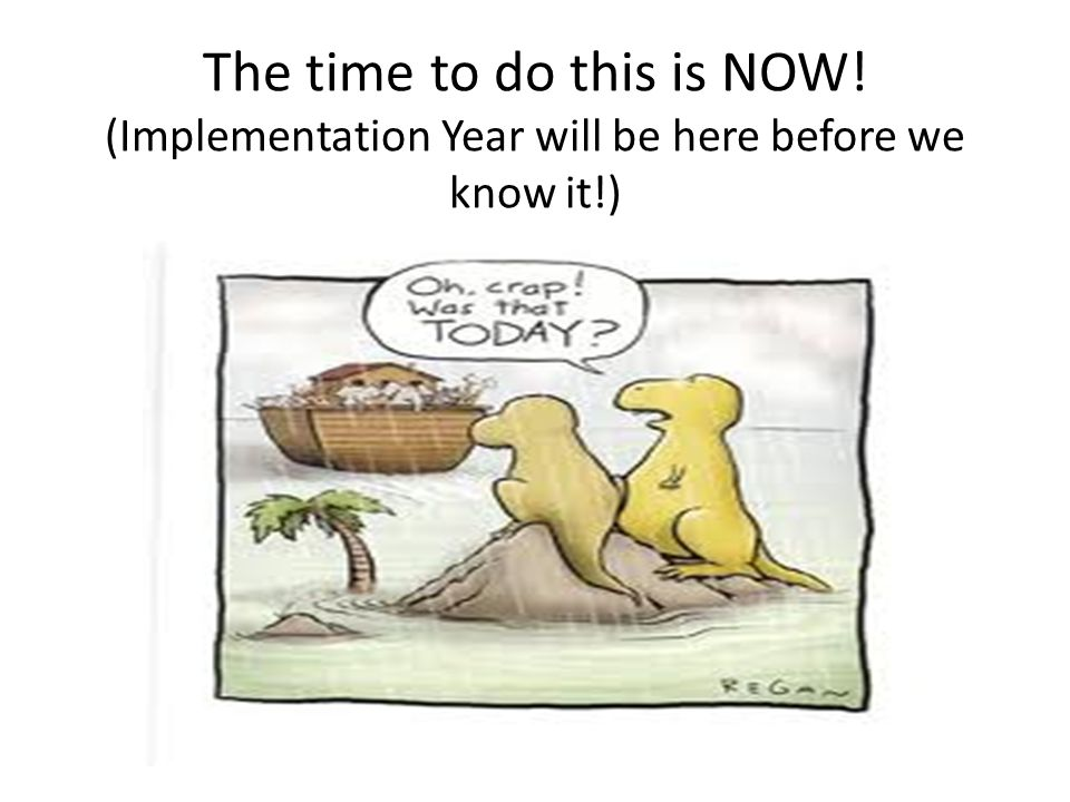 The time to do this is NOW! (Implementation Year will be here before we know it!)