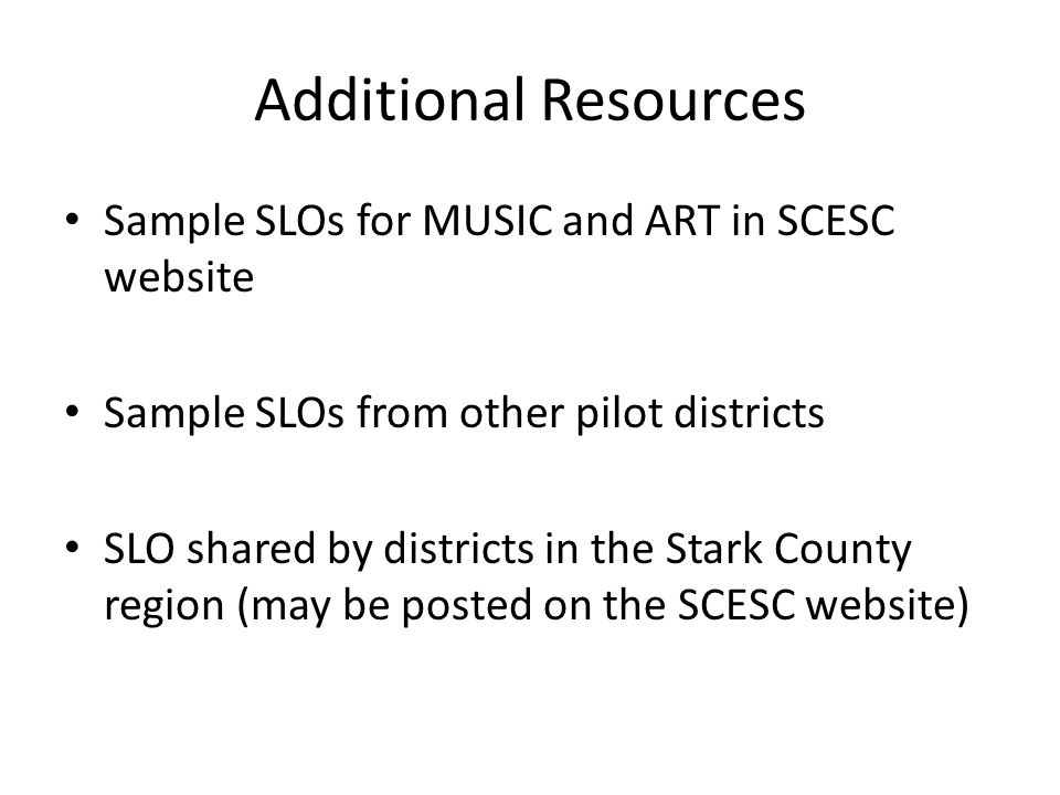 Additional Resources Sample SLOs for MUSIC and ART in SCESC website Sample SLOs from other pilot districts SLO shared by districts in the Stark County