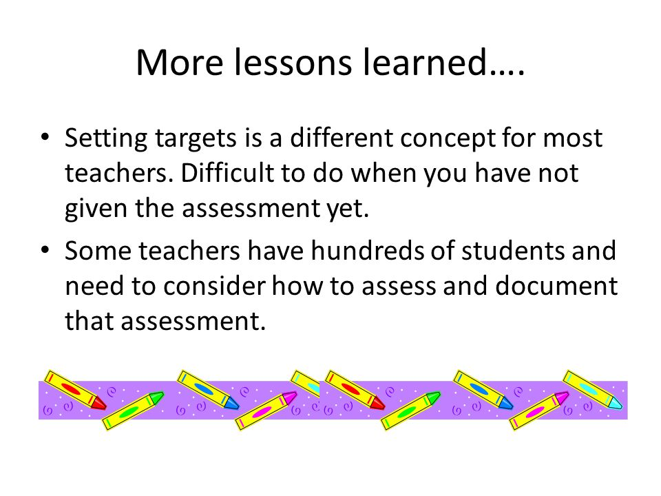 More lessons learned…. Setting targets is a different concept for most teachers. Difficult to do when you have not given the assessment yet. Some teac