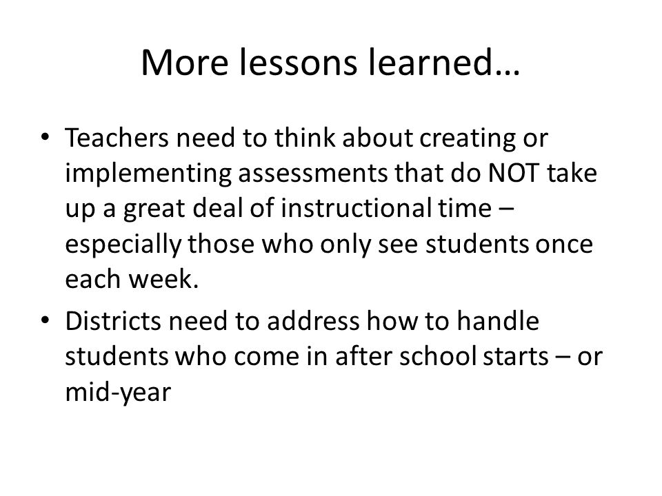 More lessons learned… Teachers need to think about creating or implementing assessments that do NOT take up a great deal of instructional time – espec