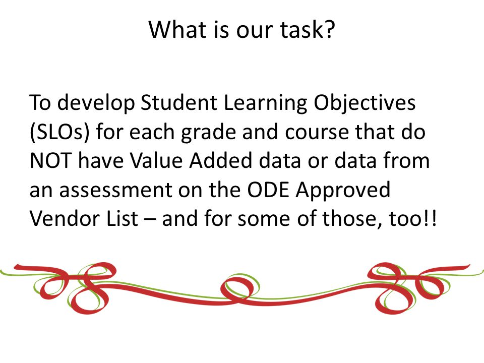 What is our task? To develop Student Learning Objectives (SLOs) for each grade and course that do NOT have Value Added data or data from an assessment