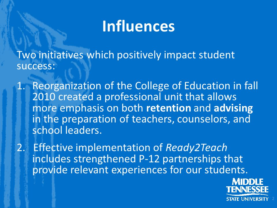 Influences Two initiatives which positively impact student success: 1.Reorganization of the College of Education in fall 2010 created a professional unit that allows more emphasis on both retention and advising in the preparation of teachers, counselors, and school leaders.