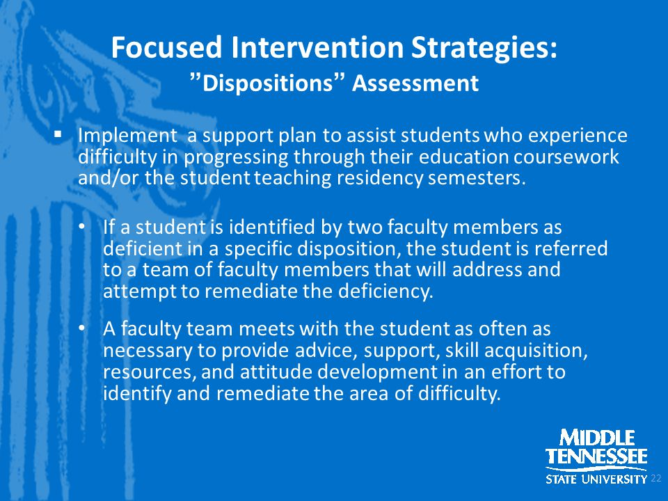 Focused Intervention Strategies:Dispositions Assessment 22 Implement a support plan to assist students who experience difficulty in progressing through their education coursework and/or the student teaching residency semesters.