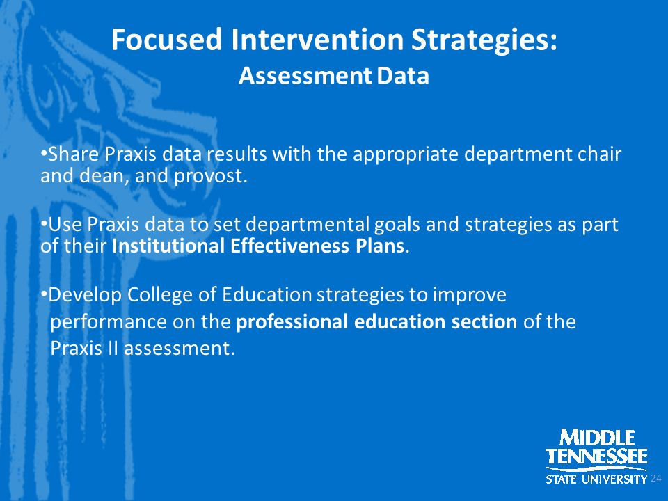Focused Intervention Strategies: Assessment Data Share Praxis data results with the appropriate department chair and dean, and provost.