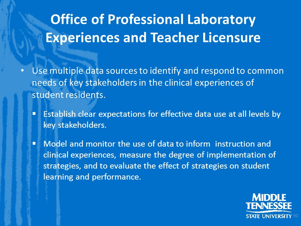 Office of Professional Laboratory Experiences and Teacher Licensure Use multiple data sources to identify and respond to common needs of key stakeholders in the clinical experiences of student residents.