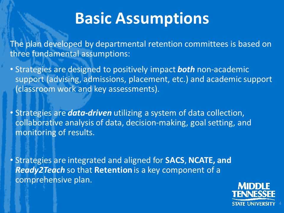 Basic Assumptions The plan developed by departmental retention committees is based on three fundamental assumptions: Strategies are designed to positively impact both non-academic support (advising, admissions, placement, etc.) and academic support (classroom work and key assessments).