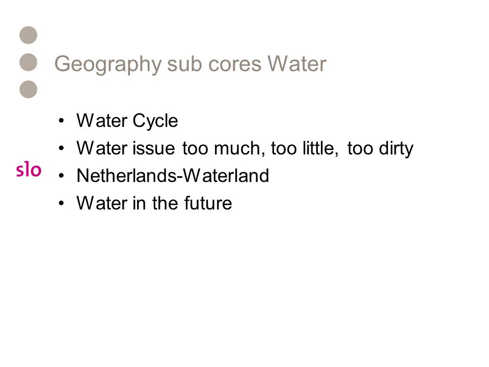 Geography sub cores Water Water Cycle Water issue too much, too little, too dirty Netherlands-Waterland Water in the future