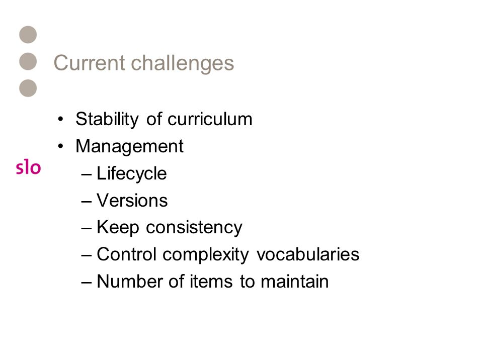 Current challenges Stability of curriculum Management –Lifecycle –Versions –Keep consistency –Control complexity vocabularies –Number of items to main
