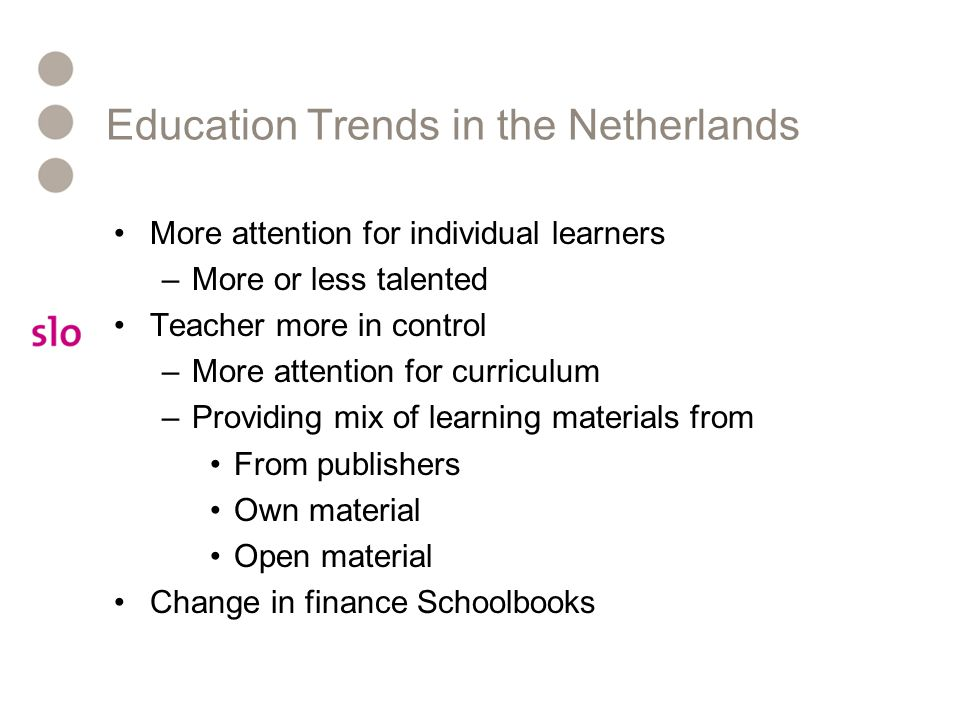 Education Trends in the Netherlands More attention for individual learners –More or less talented Teacher more in control –More attention for curricul
