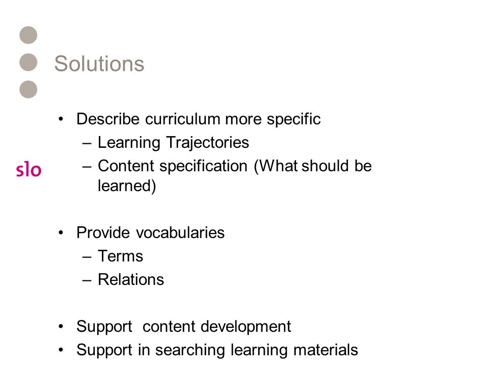 Solutions Describe curriculum more specific –Learning Trajectories –Content specification (What should be learned) Provide vocabularies –Terms –Relations Support content development Support in searching learning materials
