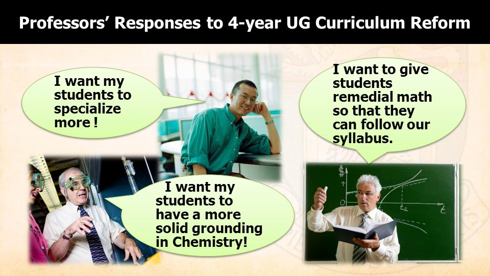 Professors Responses to 4-year UG Curriculum Reform I want my students to have a more solid grounding in Chemistry.