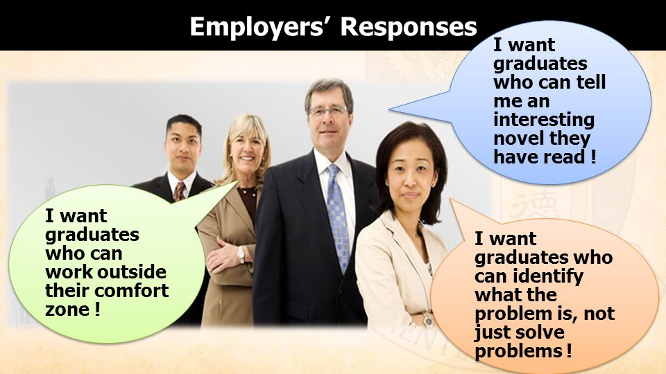 Employers Responses I want graduates who can work outside their comfort zone .