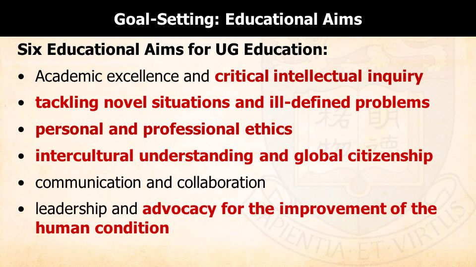 Goal-Setting: Educational Aims Six Educational Aims for UG Education: Academic excellence and critical intellectual inquiry tackling novel situations and ill-defined problems personal and professional ethics intercultural understanding and global citizenship communication and collaboration leadership and advocacy for the improvement of the human condition