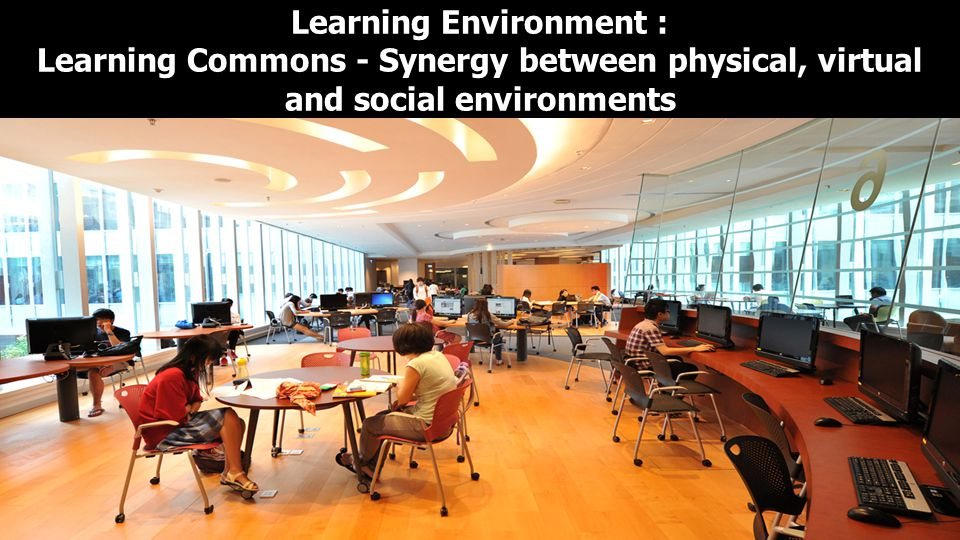 Learning Environment : Learning Commons - Synergy between physical, virtual and social environments