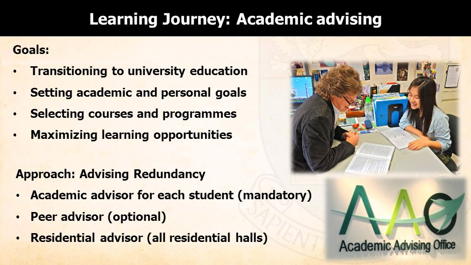 Goals: Transitioning to university education Setting academic and personal goals Selecting courses and programmes Maximizing learning opportunities Learning Journey: Academic advising Approach: Advising Redundancy Academic advisor for each student (mandatory) Peer advisor (optional) Residential advisor (all residential halls)