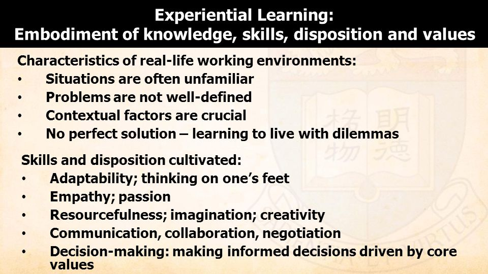 Characteristics of real-life working environments: Situations are often unfamiliar Problems are not well-defined Contextual factors are crucial No perfect solution – learning to live with dilemmas Experiential Learning: Embodiment of knowledge, skills, disposition and values Skills and disposition cultivated: Adaptability; thinking on ones feet Empathy; passion Resourcefulness; imagination; creativity Communication, collaboration, negotiation Decision-making: making informed decisions driven by core values