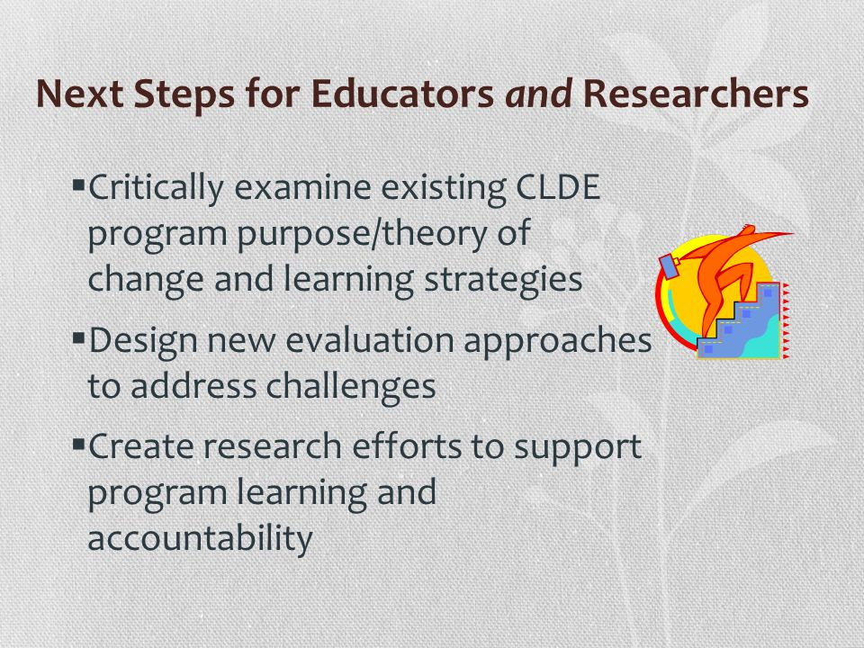 Next Steps for Educators and Researchers Critically examine existing CLDE program purpose/theory of change and learning strategies Design new evaluation approaches to address challenges Create research efforts to support program learning and accountability