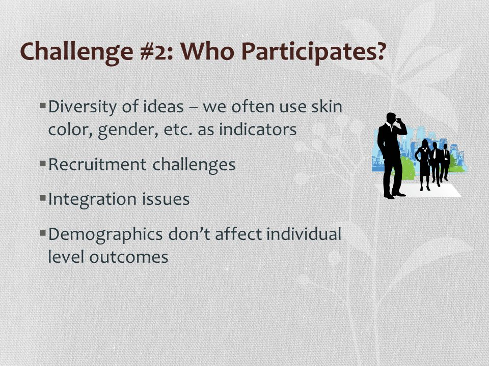 Challenge #2: Who Participates. Diversity of ideas – we often use skin color, gender, etc.