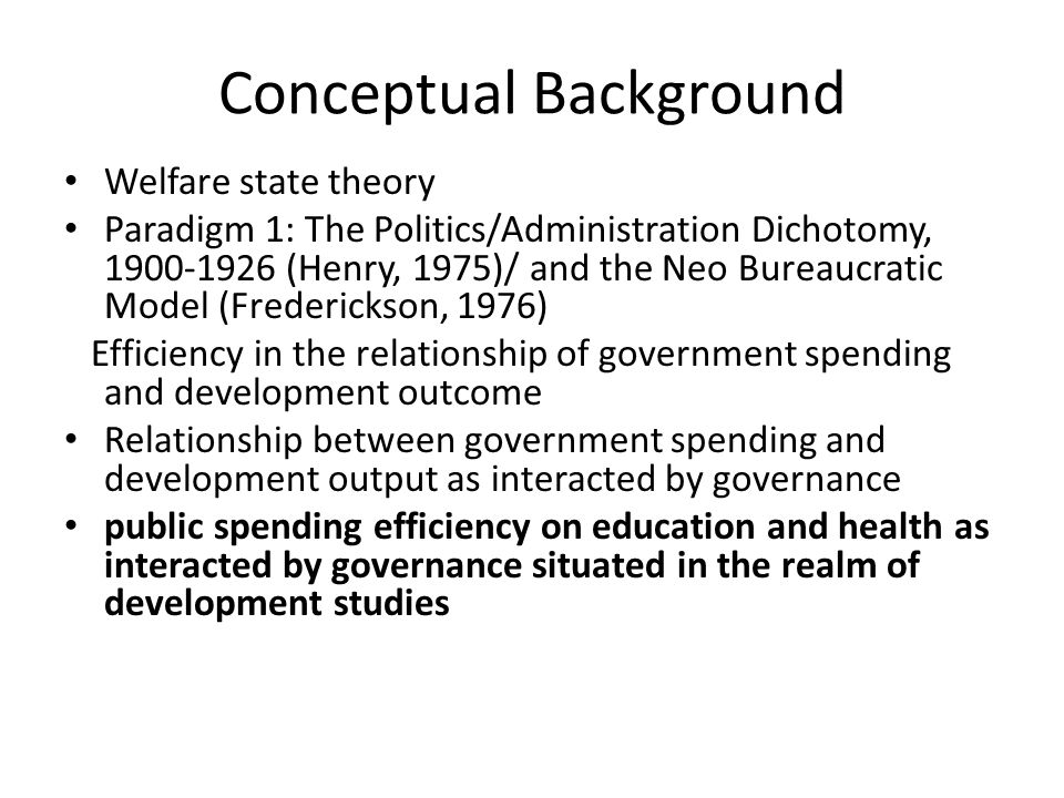 Conceptual Background Welfare state theory Paradigm 1: The Politics/Administration Dichotomy, (Henry, 1975)/ and the Neo Bureaucratic Model (Frederickson, 1976) Efficiency in the relationship of government spending and development outcome Relationship between government spending and development output as interacted by governance public spending efficiency on education and health as interacted by governance situated in the realm of development studies