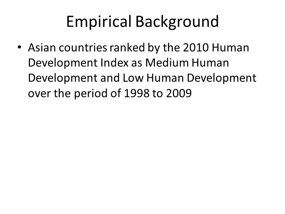 Empirical Background Asian countries ranked by the 2010 Human Development Index as Medium Human Development and Low Human Development over the period of 1998 to 2009