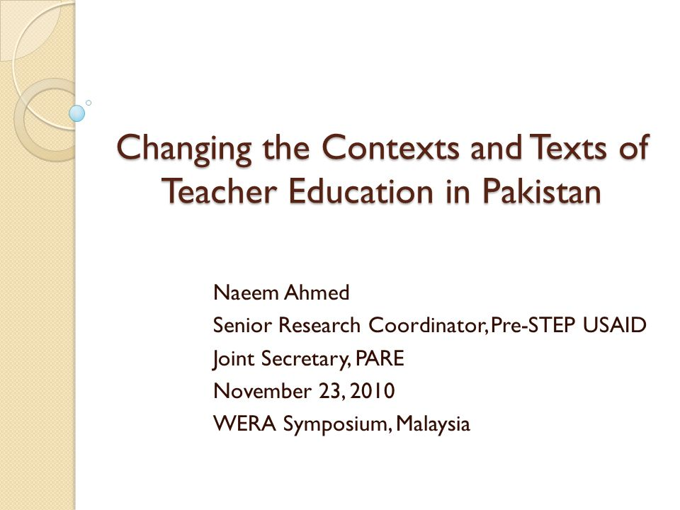 Changing the Contexts and Texts of Teacher Education in Pakistan Naeem Ahmed Senior Research Coordinator, Pre-STEP USAID Joint Secretary, PARE Novembe