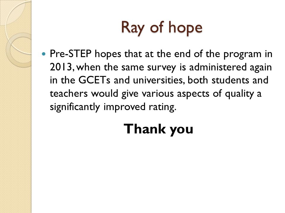 Ray of hope Pre-STEP hopes that at the end of the program in 2013, when the same survey is administered again in the GCETs and universities, both students and teachers would give various aspects of quality a significantly improved rating.