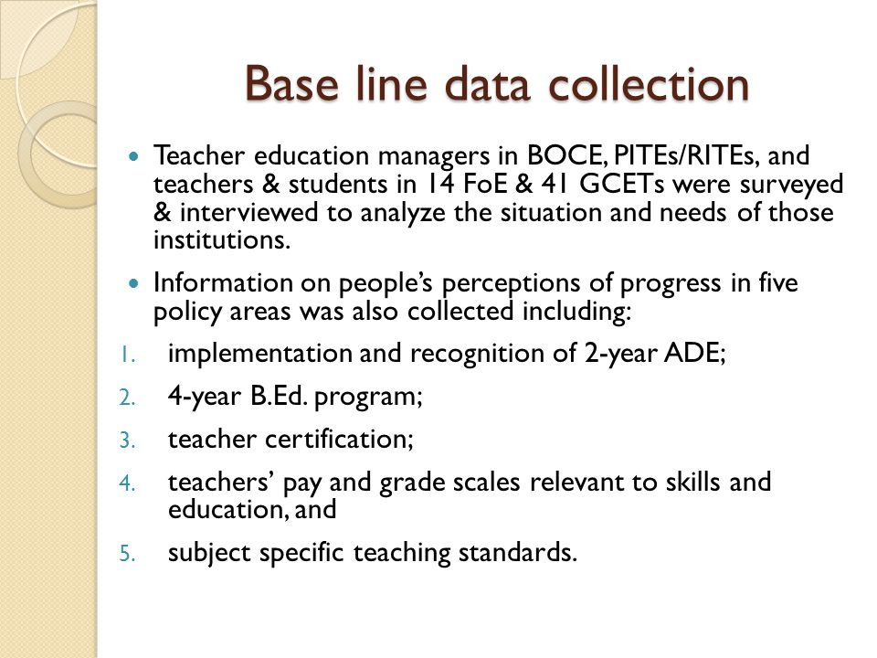 Base line data collection Teacher education managers in BOCE, PITEs/RITEs, and teachers & students in 14 FoE & 41 GCETs were surveyed & interviewed to analyze the situation and needs of those institutions.