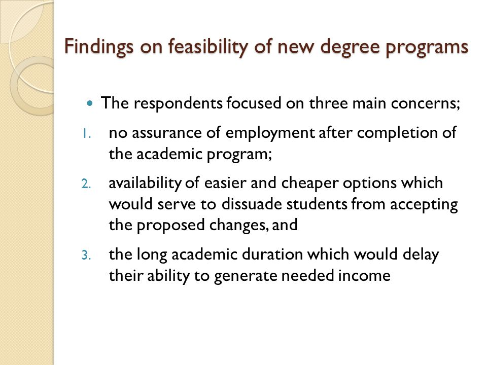 Findings on feasibility of new degree programs The respondents focused on three main concerns; 1.