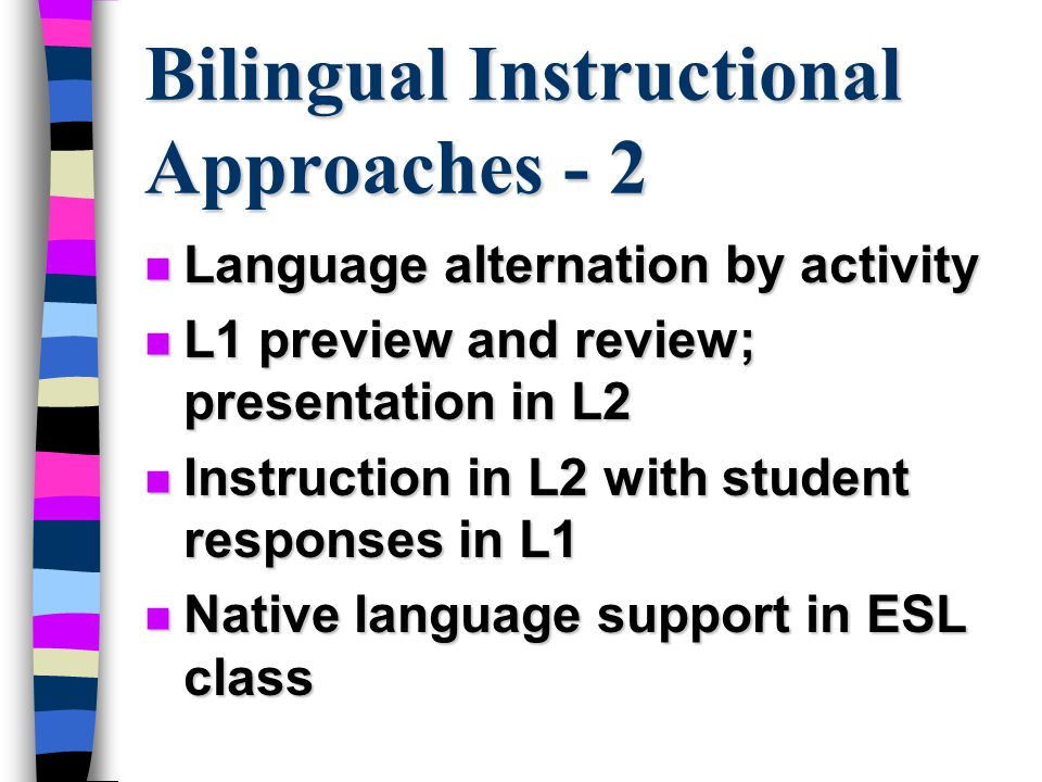 Bilingual Instructional Approaches - 2 n Language alternation by activity n L1 preview and review; presentation in L2 n Instruction in L2 with student responses in L1 n Native language support in ESL class