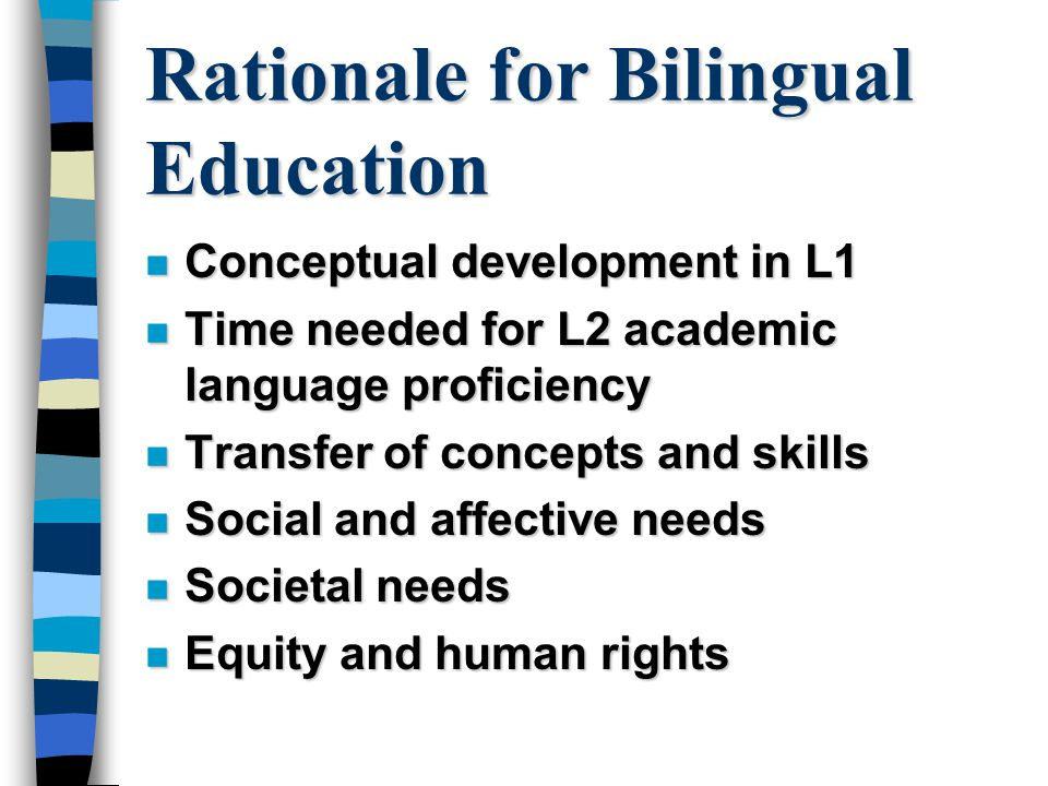 Rationale for Bilingual Education n Conceptual development in L1 n Time needed for L2 academic language proficiency n Transfer of concepts and skills n Social and affective needs n Societal needs n Equity and human rights
