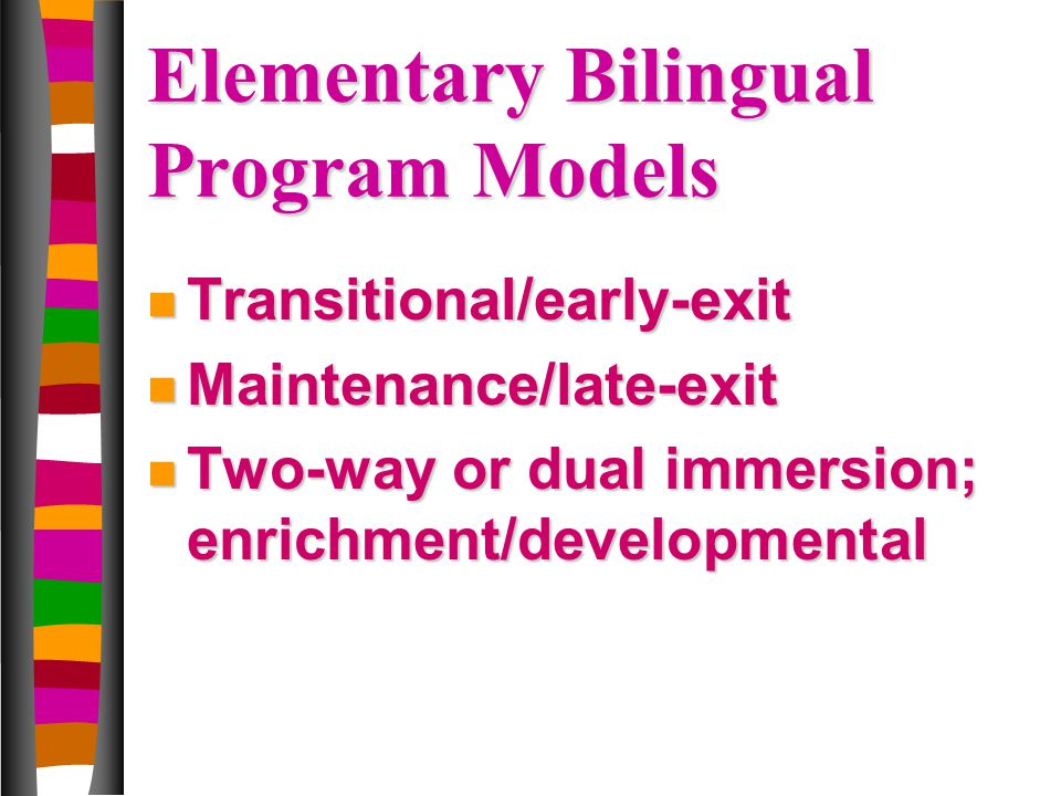 Elementary Bilingual Program Models n Transitional/early-exit n Maintenance/late-exit n Two-way or dual immersion; enrichment/developmental