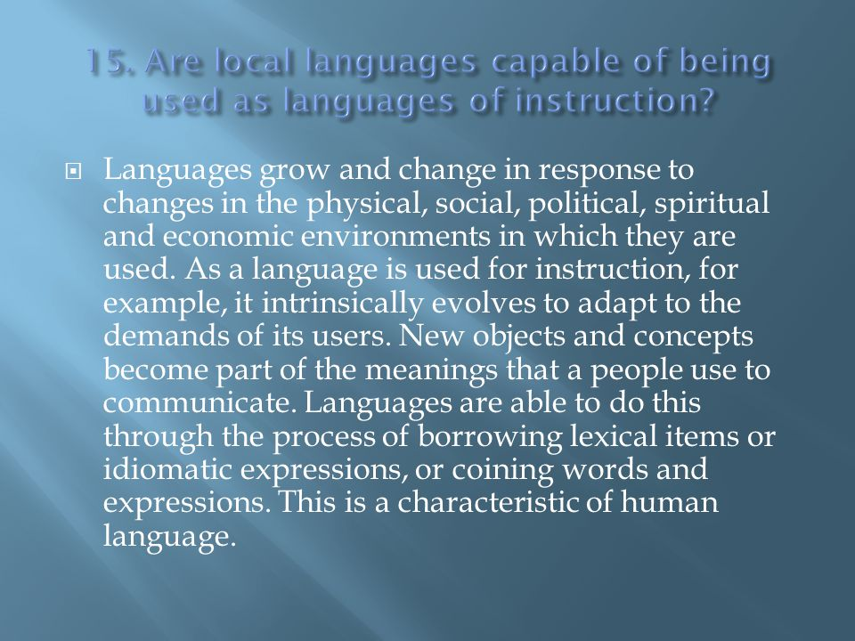 Languages grow and change in response to changes in the physical, social, political, spiritual and economic environments in which they are used. As a