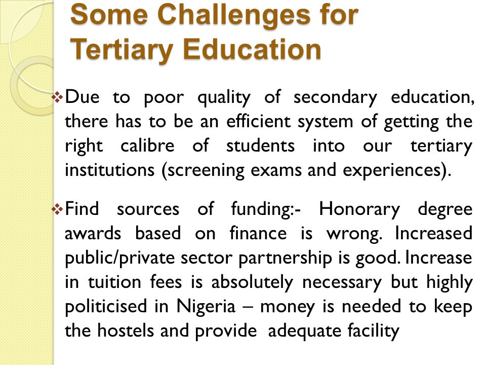 Some Challenges for Tertiary Education Due to poor quality of secondary education, there has to be an efficient system of getting the right calibre of students into our tertiary institutions (screening exams and experiences).