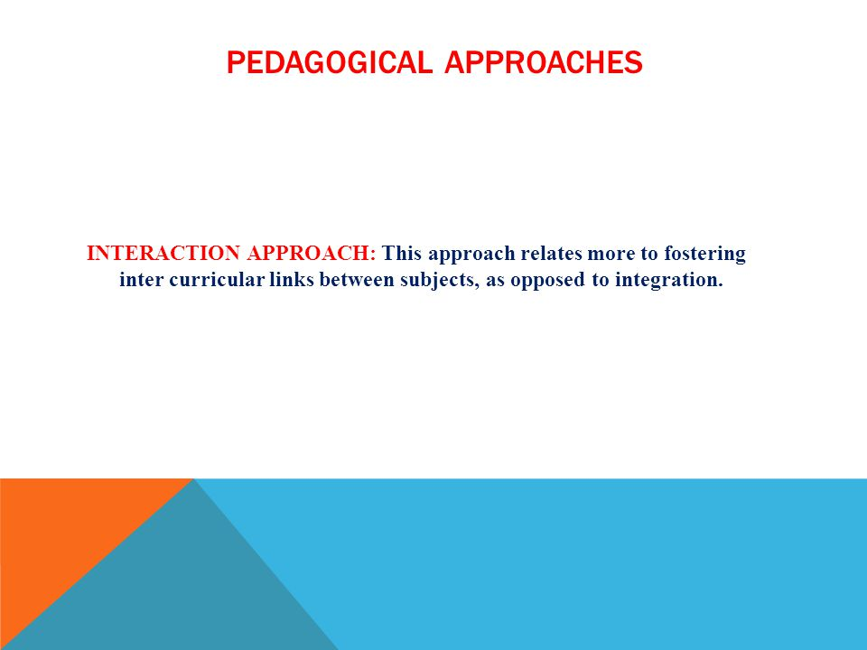 PEDAGOGICAL APPROACHES INTERACTION APPROACH: This approach relates more to fostering inter curricular links between subjects, as opposed to integratio