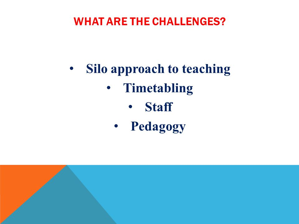 WHAT ARE THE CHALLENGES? Silo approach to teaching Timetabling Staff Pedagogy