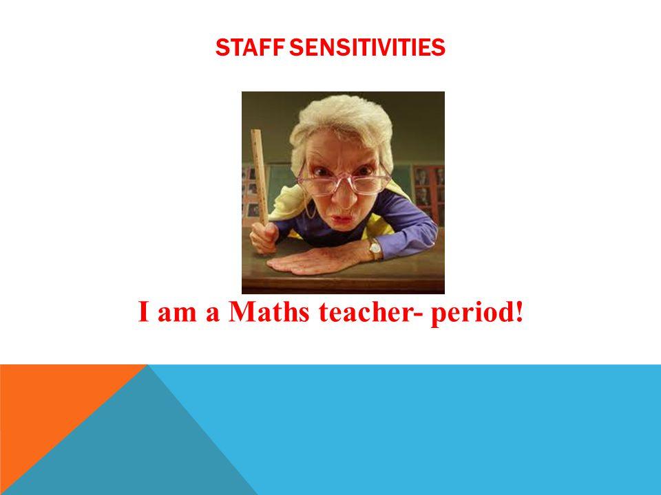 STAFF SENSITIVITIES I am a Maths teacher- period!